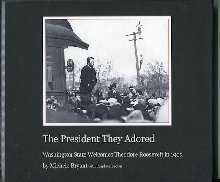 The President They Adored; Washington State Welcomes Theodore Roosevelt in 1903. Michelle Brian, Candace Brown.