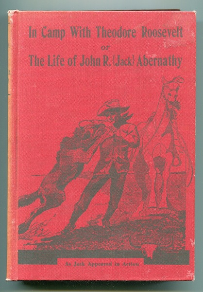In Camp with Theodore Roosevelt or the Life of John R. (Jack) Abernathy. John R. Abernathy.