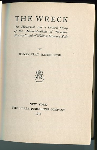 The Wreck, An Historical and A Critical Study of the Administrations of Theodore Roosevelt and of William Howard Taft. Henry Clay Hansbrough.