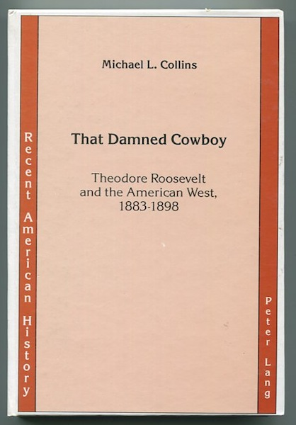 That Damned Cowboy; Theodore Roosevelt and the American West, 1883-1898. Michael L. Collins.