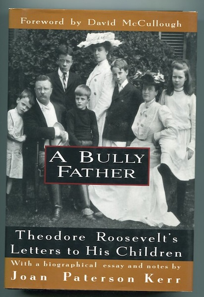 A Bully Father: Theodore Roosevelt's Letters to His Children. Theodore Roosevelt, Joan Kerr.
