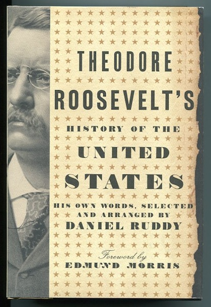 Theodore Roosevelt's History Of The United States; His Own Words, Selected and Arranged by Daniel Ruddy, Foreword by Edmund Morris. Theodore Roosevelt.