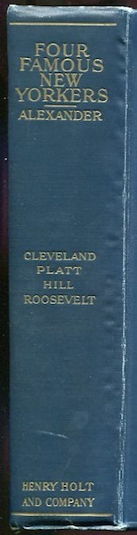 Four Famous New Yorkers. The Political Careers of Cleveland, Platt, Hill and Roosevelt. DeAlva Stanwood Alexander.