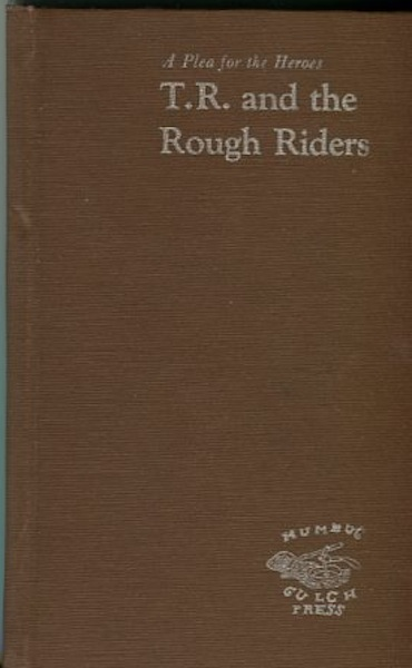 A Plea For Heroes, T. R. And The Rough Riders; including Theodore Roosevelt's report to General Shafter urging the withdrawal of the Rough Riders and his report to the Secretary of War on the hardships and problems endured by the men. Don Turner.