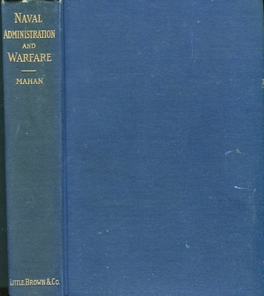 Naval Administration and Warfare; Some General Principles With Other Essays. Alfred Thayer Mahan.