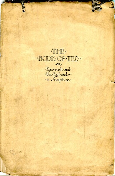 The Book Of Ted Or Roosevelt And The Railroads In Scripture; The Book of Ted is a satirical summary - more or less biblical, but not bilious - of recent large events in the financial world, especially those bearing directly on the railroad problem. F. Alister Murray.