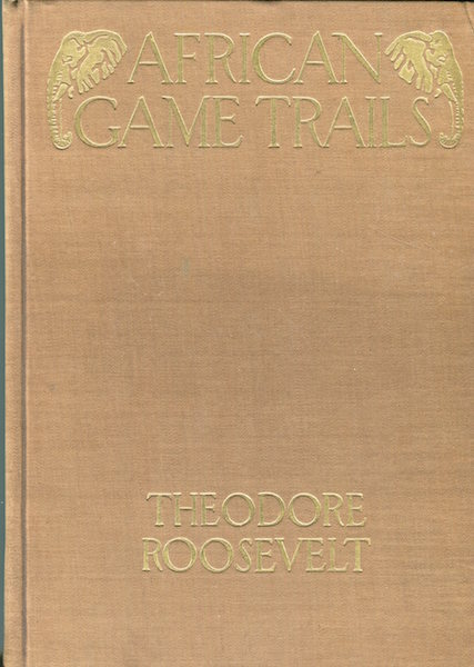 African Game Trails; An Account of the African Wanderings of an American Hunter-Naturalist. Theodore Roosevelt.