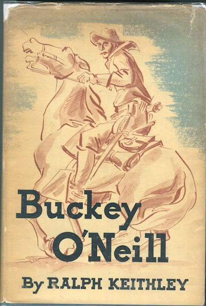 Buckey O'Neill ... he stayed with 'em while he lasted. Ralph Keithley.