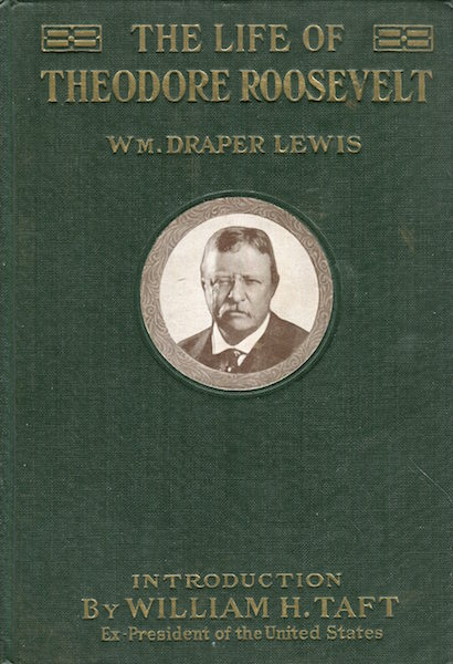 The Life Of Theodore Roosevelt; With An Introduction By William Howard Taft, Ex-President Of The United States, The Salesman's Dummy. William Draper Lewis.