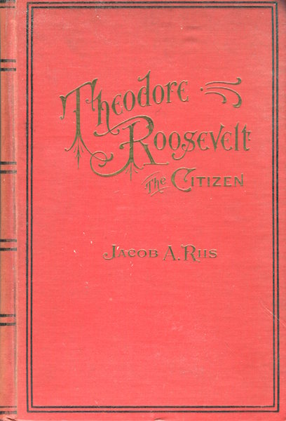 Theodore Roosevelt; The Citizen. Jacob A. Riis.