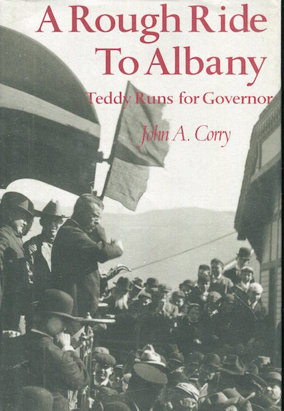 A Rough Ride To Albany, Teddy Runs For Governor. John A. Corry.