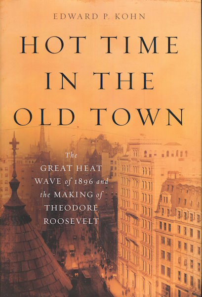 Hot Time In The Old Town; The Great Heat Wave of 1896 and the Making Of Theodore Roosevelt. Edward P. Kohn.