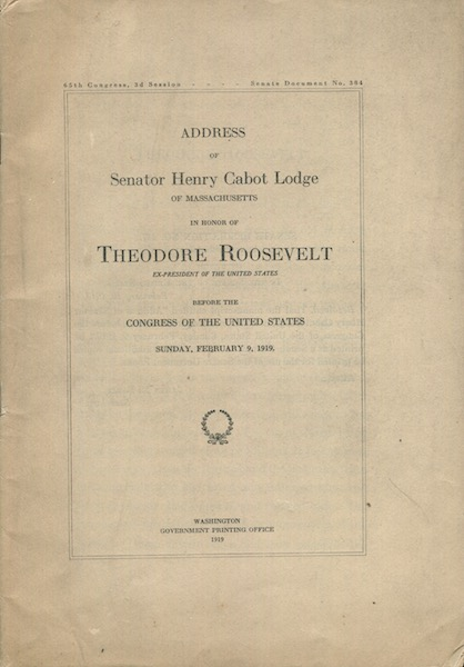 Address Of Senator Henry Cabot Lodge Of Massachusetts In Honor Of Theodore Roosevelt Ex-President Of The United States Before The Congress Of The United States Sunday February 9, 1919. 65th Congress, 3d Session; Senate Document No. 384. Henry Cabot Lodge.