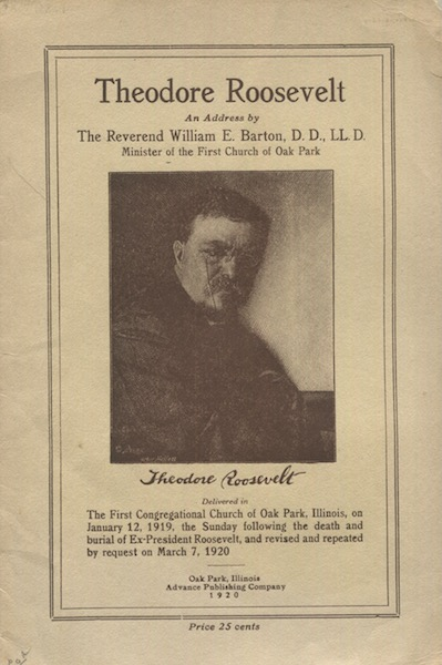 Theodore Roosevelt, An Address delivered in the First Congregational Church in Oak Park, Illinois, on January 12, 1919, the Sunday following the death and burial of ex-President Roosevelt, and revised and repeated by request on March 7, 1920. Rev. William E. Barton.