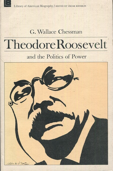 Theodore Roosevelt And The Politics Of Power; Edited by Oscar Handlin. G. Wallace Chessman.