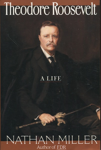 Theodore Roosevelt, A Life. Nathan Miller.