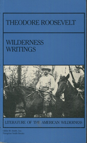 Theodore Roosevelt: Wilderness Writing. Theodore Roosevelt, Paul Schullery, and Introduction.