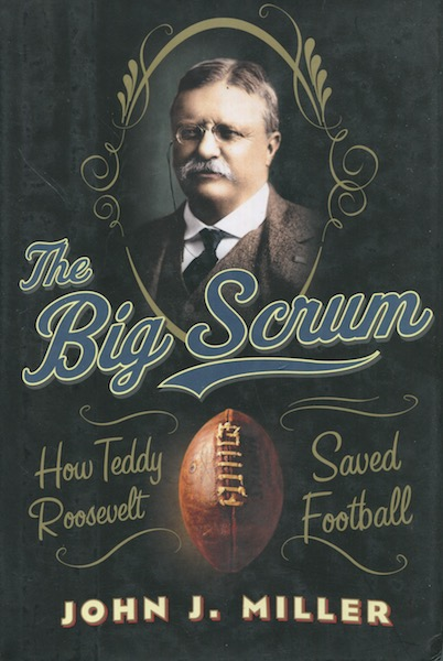 The Big Scrum; How Teddy Roosevelt Saved Football. John J. Miller.