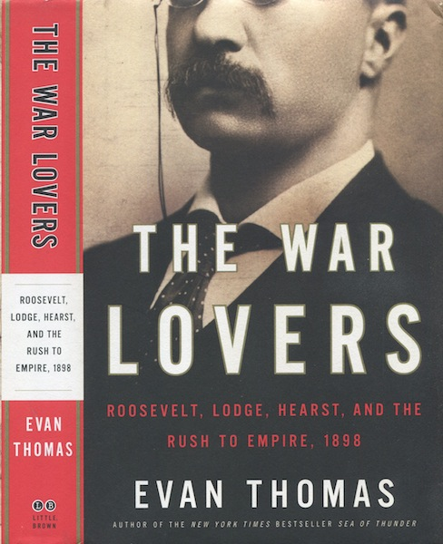 The War Lovers; Roosevelt, Lodge, Hearst, And The Rush To Empire. Evan Thomas.