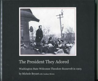 The President They Adored; Washington State Welcomes Theodore Roosevelt in 1903. Michelle Brian,...