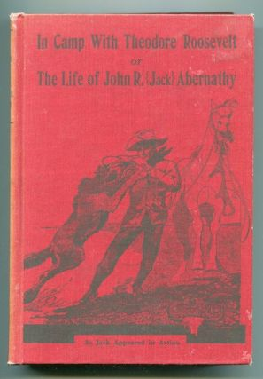 In Camp with Theodore Roosevelt or the Life of John R. (Jack) Abernathy. John R. Abernathy