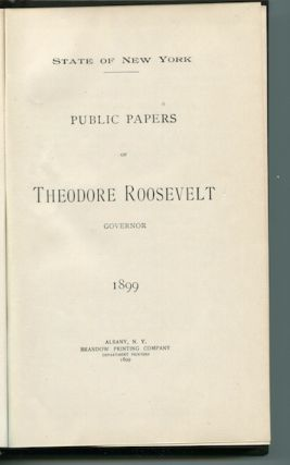 Public Papers Of Theodore Roosevelt, Governor, 1899. State of New York