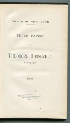 Public Papers Of Theodore Roosevelt, Governor, 1900. State of New York.