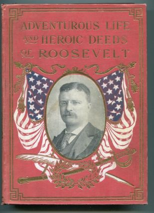 Adventurous Life and Heroic Deeds of Theodore Roosevelt Containing a Full Account of his...