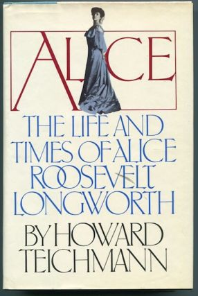 The Life and Times of Alice Roosevelt Longworth. Howard Teichmann