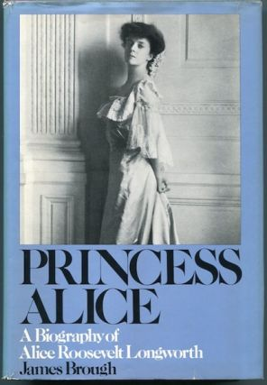 Princess Alice, A Biography of Alice Roosevelt Longworth. James Brough.