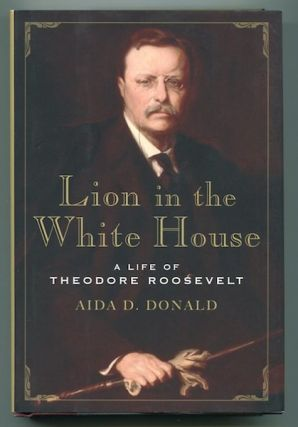 Lion In The White House; A Life of Theodore Roosevelt. Aida D. Donald