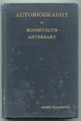 Autobiography Of Roosevelt's Adversary. James Fullerton