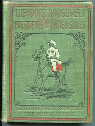 Theodore Roosevelt and The Presidents Of The United States; The Story Of Their Lives and How They...