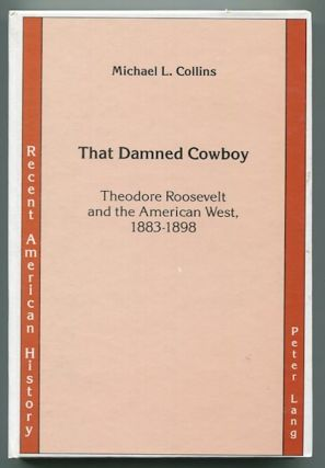 That Damned Cowboy; Theodore Roosevelt and the American West, 1883-1898. Michael L. Collins