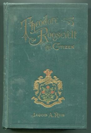 Theodore Roosevelt; The Citizen; Introduction by Merrill Edwards Gates. Jacob A. Riis