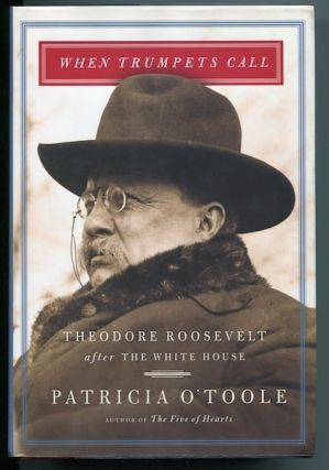 When Trumpets Call; Theodore Roosevelt After The White House. Patricia O'Toole