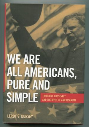 We Are All Americans Pure And Simple; Theodore Roosevelt And The Myth of Americanism. Leroy G....