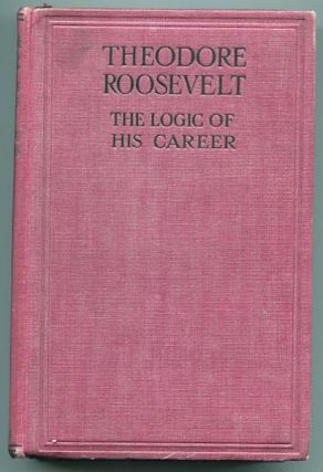 Theodore Roosevelt, The Logic of His Career. Charles G. Washburn