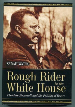 Rough Rider In The White House; Theodore Roosevelt And The Politics Of Desire. Sarah Watts