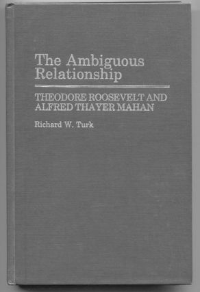 The Ambiguous Relationship; Theodore Roosevelt and Alfred Thayer Mahan. Richard W. Turk