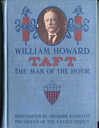 William Howard Taft; The Man Of The Hour; His Biography And His Views On The Great Questions Of Today...Including A Chapter by Theodore Roosevelt, President Of The United States. Oscar King Davis.