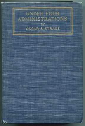 Under Four Administrations; From Cleveland To Taft, Recollections of Oscar S. Straus. Oscar S....