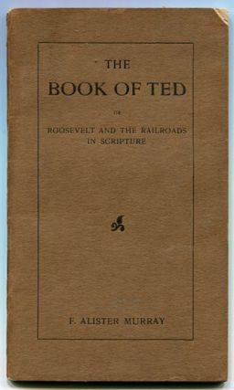 The Book Of Ted Or Roosevelt And The Railroads In Scripture; The Book of Ted is a satirical...