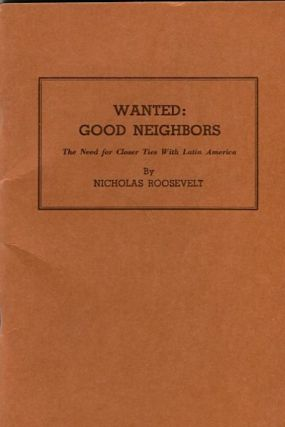 Wanted Good Neighbors; The Need For Closer Ties With Latin America. Nicholas Roosevelt