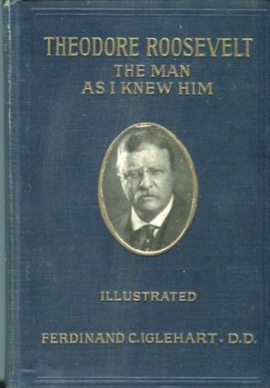 Theodore Roosevelt, The Man As I Knew Him. Ferdinand C. Iglehart