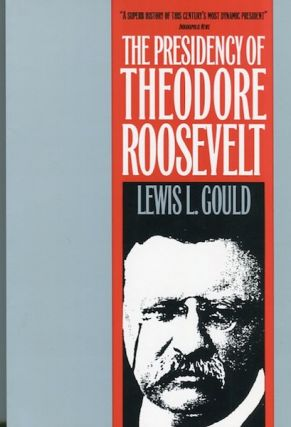 The Presidency Of Theodore Roosevelt. Lewis L. Gould