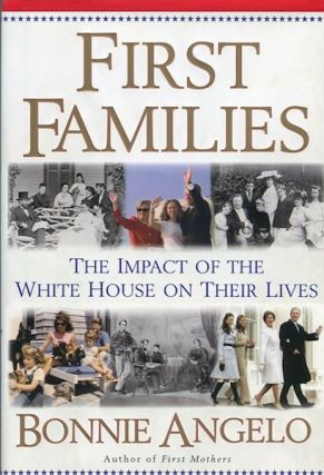 First Families: The Impact Of The White House On Their Lives. Bonnie Angelo.