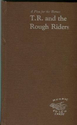 A Plea For Heroes, T. R. And The Rough Riders; including Theodore Roosevelt's report to General...