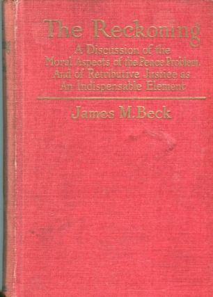 The Reckoning; A Discussion Of The Moral Aspects Of The Peace Problem, And Of Retributive Justice As An Indispensible Element. James M. Beck.