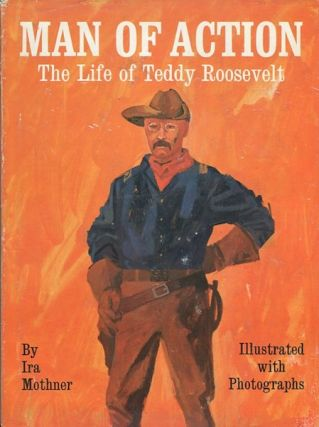 Man Of Action; The Life Of Teddy Roosevelt. Ira Mothner